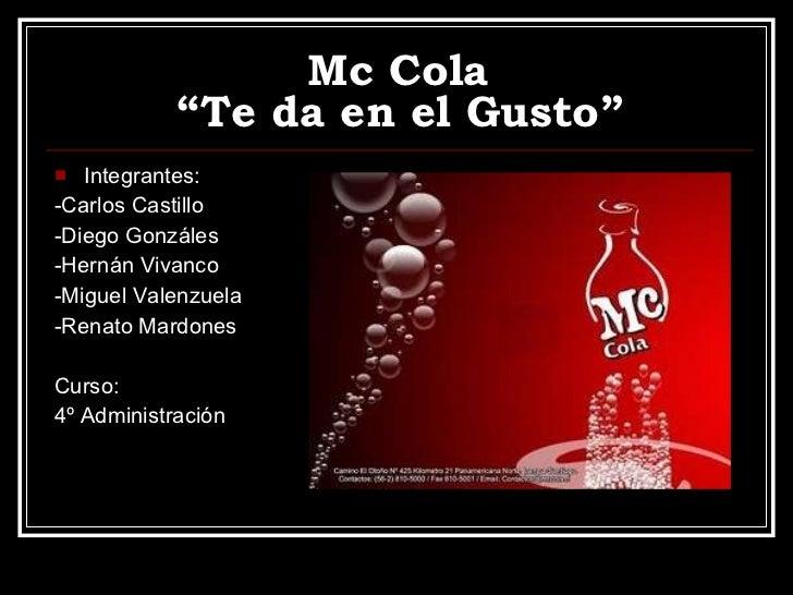 """Mc Cola  """"Te da en el Gusto"""" <ul><li>Integrantes: </li></ul><ul><li>-Carlos Castillo </li></ul><ul><li>-Diego Gonzáles </l..."""