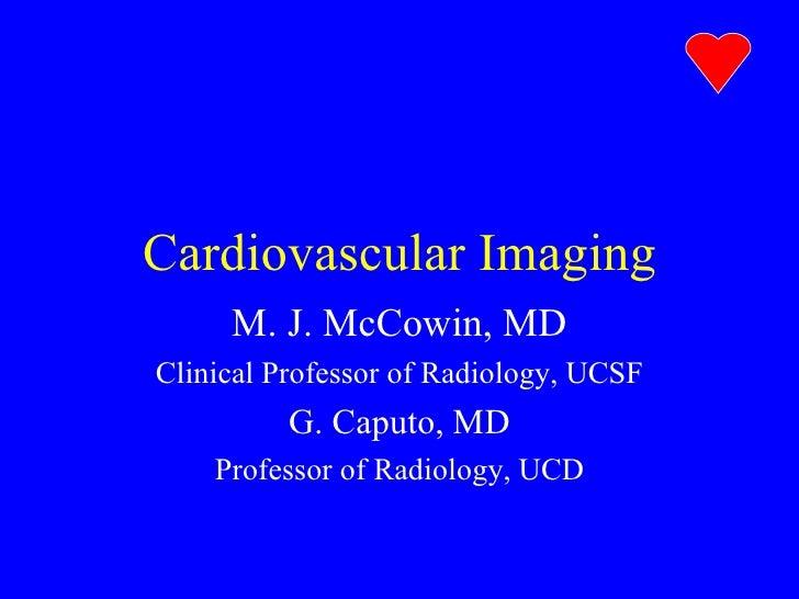 Cardiovascular Imaging M. J. McCowin, MD Clinical Professor of Radiology, UCSF G. Caputo, MD Professor of Radiology, UCD