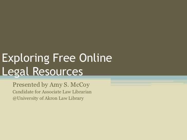 Exploring Free OnlineLegal Resources  Presented by Amy S. McCoy  Candidate for Associate Law Librarian  @University of Akr...