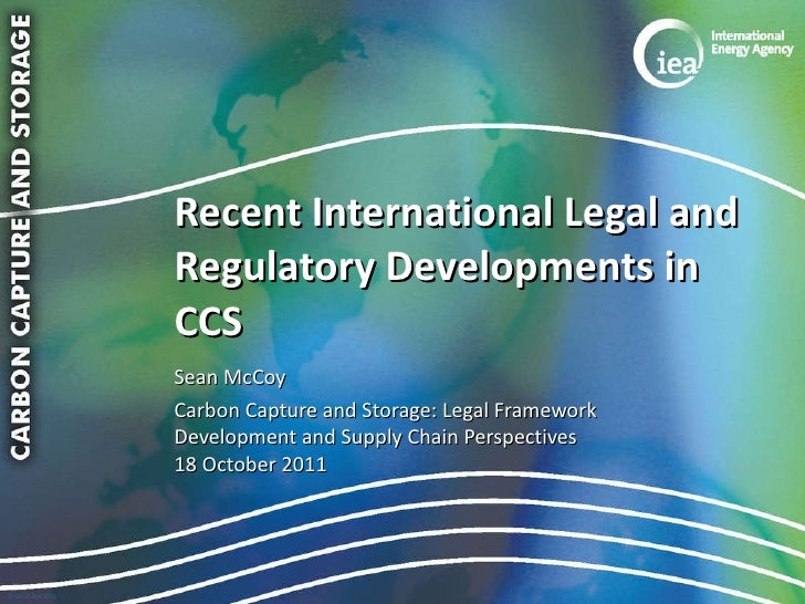 Recent International Legal and Regulatory Developments in CCS <ul><li>Sean McCoy </li></ul><ul><li>Carbon Capture and Stor...