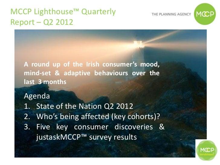 MCCP Lighthouse™ QuarterlyReport – Q2 2012   A round up of the Irish consumer's mood,   mind-set & adaptive behaviours ove...