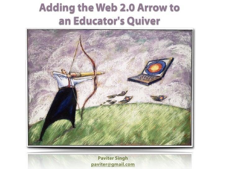 Adding the Web 2.0 Arrow to    an Educator's Quiver                Paviter Singh          paviter@gmail.com