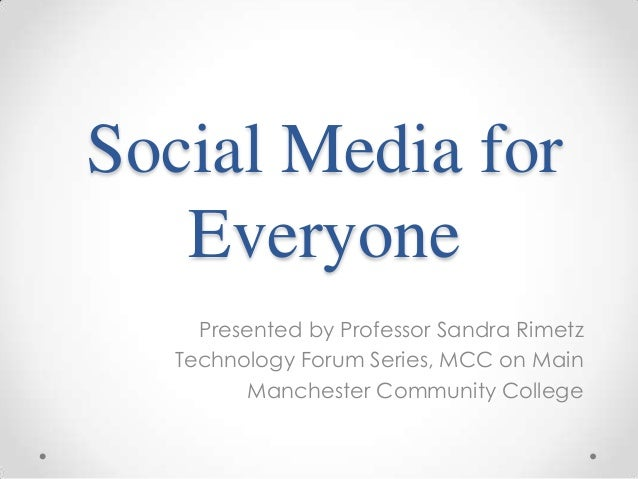 Social Media for Everyone Presented by Professor Sandra Rimetz Technology Forum Series, MCC on Main Manchester Community C...