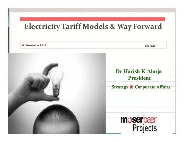 Electricity Tariff Models & Way Forward 8th November 2013  Chennai  Dr Harish K Ahuja President Strategy & Corporate Affai...