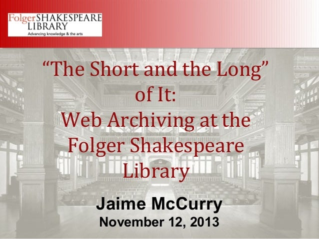 """""""The Short and the Long"""" of It: Web Archiving at the Folger Shakespeare Library Jaime McCurry November 12, 2013"""
