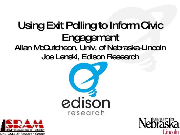 Using Exit Polling to Inform Civic          Engagem    ent Allan McCutcheon, Univ. of Nebraska-Lincoln         Joe Lenski,...
