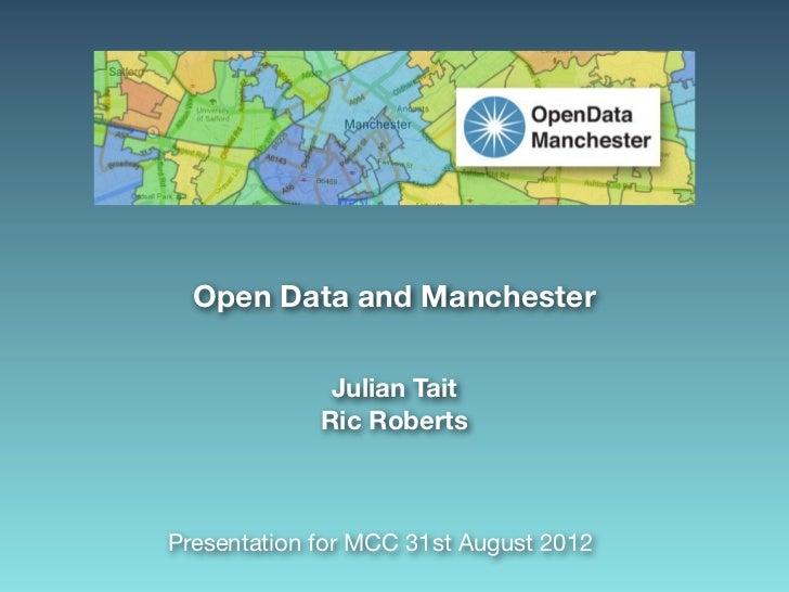 Open Data and Manchester              Julian Tait             Ric RobertsPresentation for MCC 31st August 2012