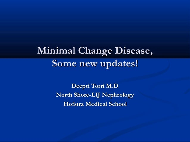 Minimal Change Disease,Minimal Change Disease, Some new updates!Some new updates! Deepti Torri M.DDeepti Torri M.D North S...