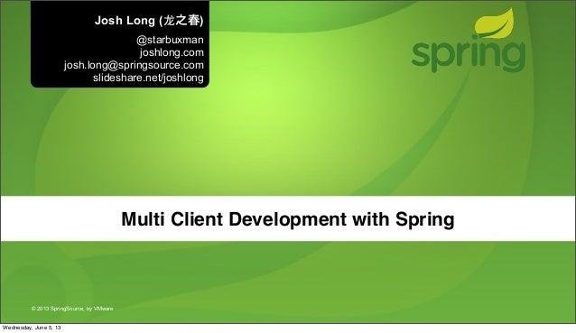 © 2013 SpringSource, by VMwareMulti Client Development with SpringJosh Long (⻰龙之春)@starbuxmanjoshlong.comjosh.long@springs...