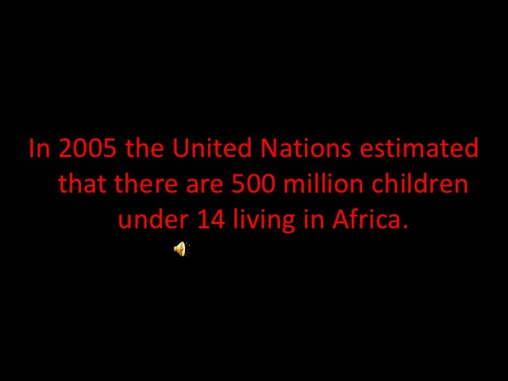 In 2005 the United Nations estimated that there are 500 million children under 14 living in Africa.<br />