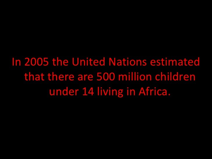 In 2005 the United Nations estimated   that there are 500 million children        under 14 living in Africa.
