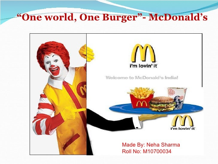 """ One world, One Burger""- McDonald's Made By: Neha Sharma Roll No: M10700034"