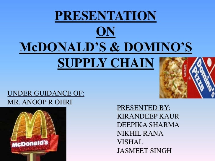 PRESENTATION           ON  McDONALD'S & DOMINO'S      SUPPLY CHAINUNDER GUIDANCE OF:MR. ANOOP R OHRI                     P...