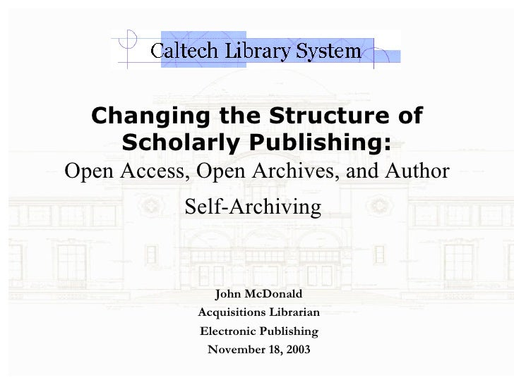 Changing the Structure of Scholarly Publishing: Open Access, Open Archives, and Author Self-Archiving   John McDonald Acqu...