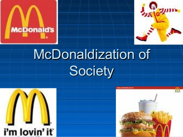 what is the thesis of mcdonaldization of society Download citation | mcdonaldization | mcdonaldization is the most prominent and powerful instance of rationalization in contemporary societies this article provides a critical assessment of.