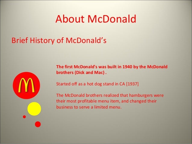 About McDonald Brief History of McDonald's The first McDonald's was built in 1940 by the McDonald brothers (Dick and Mac) ...