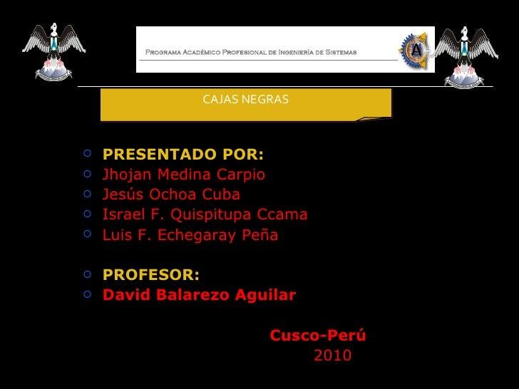 CAJAS NEGRAS   PRESENTADO POR:   Jhojan Medina Carpio   Jesús Ochoa Cuba   Israel F. Quispitupa Ccama   Luis F. Echeg...