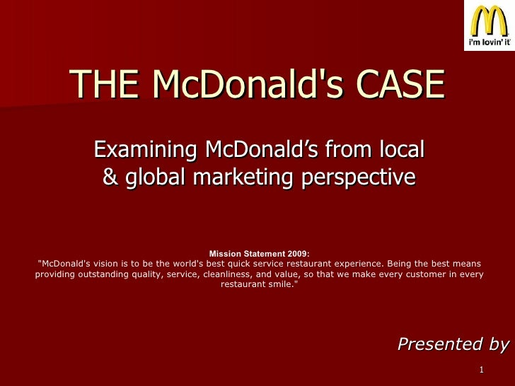 THE McDonald's CASE Examining McDonald's from local & global marketing perspective Presented by Mission Statement 2009: &q...