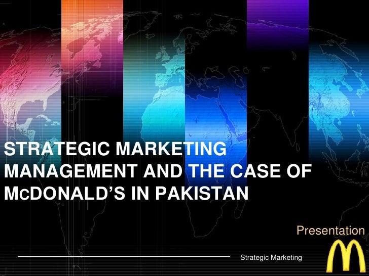 STRATEGIC MARKETING MANAGEMENT AND THE CASE OF McDONALD'S IN PAKISTAN<br />Presentation<br />Strategic Marketing<br />