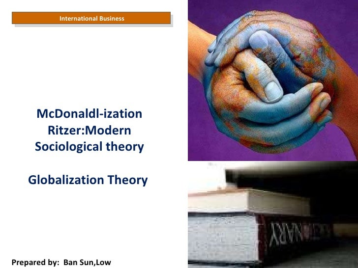 International Business  Prepared by:  Ban Sun,Low McDonaldl-ization Ritzer:Modern Sociological theory Globalization Theory