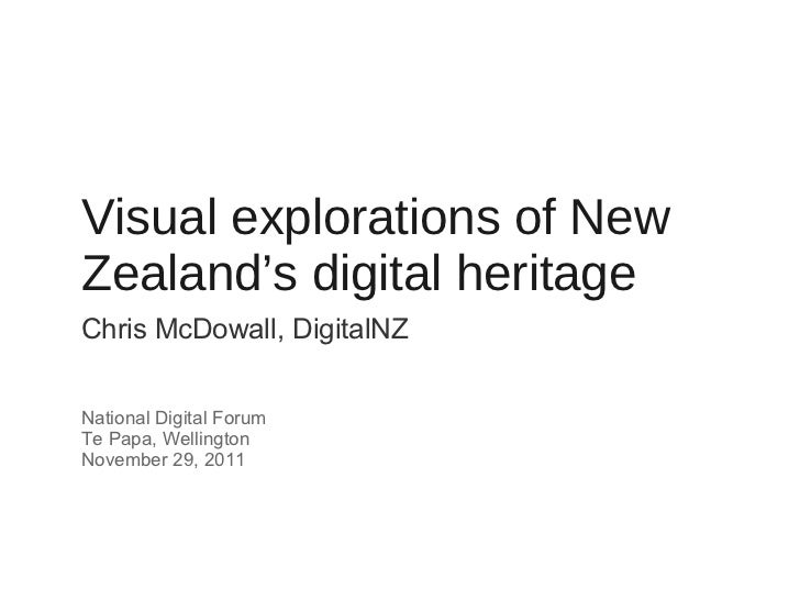 Visual explorations of New Zealand's digital heritage <ul><li>Chris McDowall, DigitalNZ </li></ul><ul><li>National Digital...