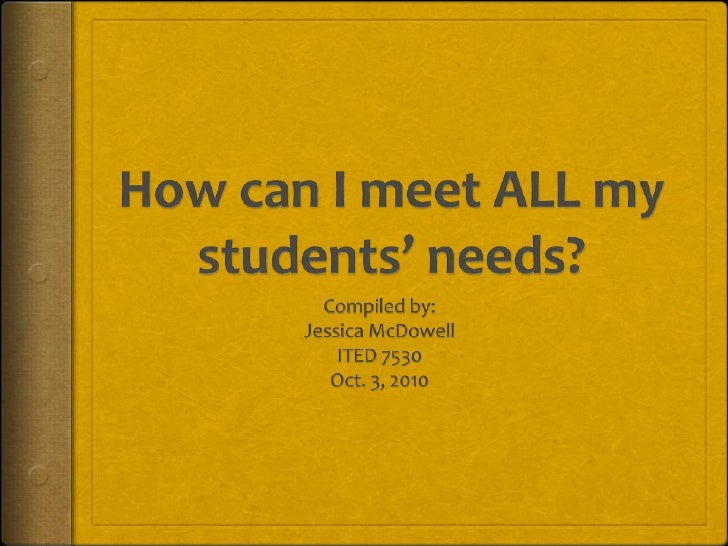 How can I meet ALL my students' needs?<br />Compiled by:<br />Jessica McDowell<br />ITED 7530<br />Oct. 3, 2010<br />