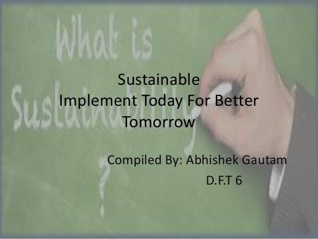 Sustainable Implement Today For Better Tomorrow Compiled By: Abhishek Gautam D.F.T 6