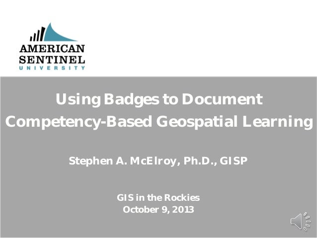 Using Badges to Document Competency-Based Geospatial Learning Stephen A. McElroy, Ph.D., GISP GIS in the Rockies October 9...