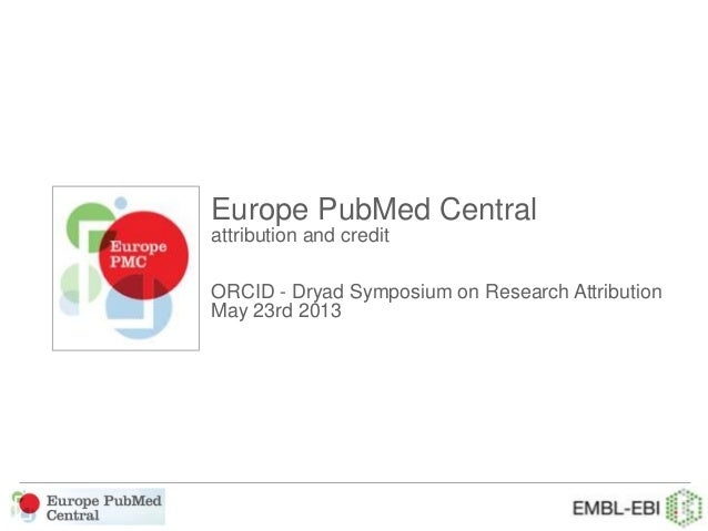 Europe PubMed Centralattribution and creditORCID - Dryad Symposium on Research AttributionMay 23rd 2013