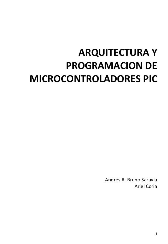 ARQUITECTURA Y PROGRAMACION DE MICROCONTROLADORES PIC  Andrés R. Bruno Saravia Ariel Coria  1