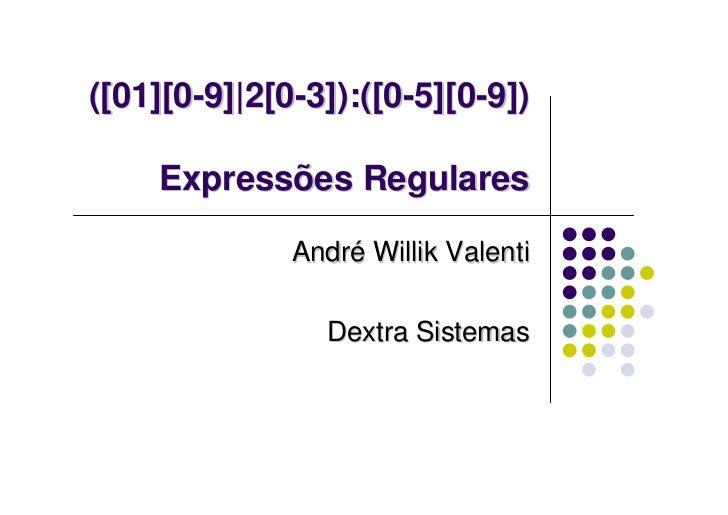 ([01][0-9] 2[0-3]):([0-5][0-9])    Expressões Regulares              André Willik Valenti                Dextra Sistemas