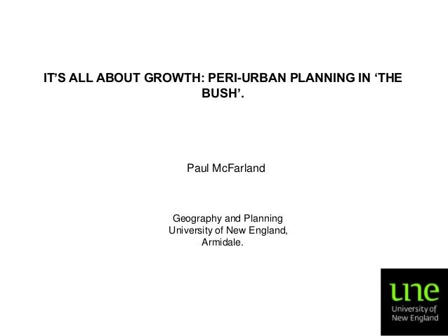 IT'S ALL ABOUT GROWTH: PERI-URBAN PLANNING IN 'THE BUSH'.  Paul McFarland  Geography and Planning University of New Englan...