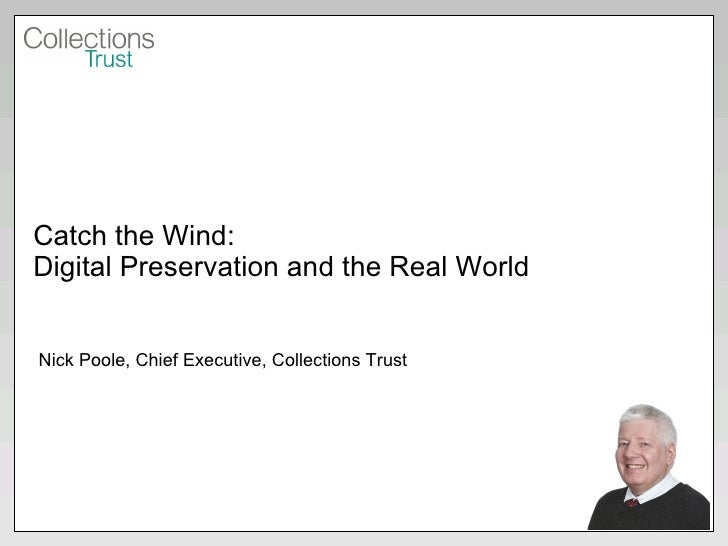 Catch the Wind: Digital Preservation and the Real World Nick Poole, Chief Executive, Collections Trust
