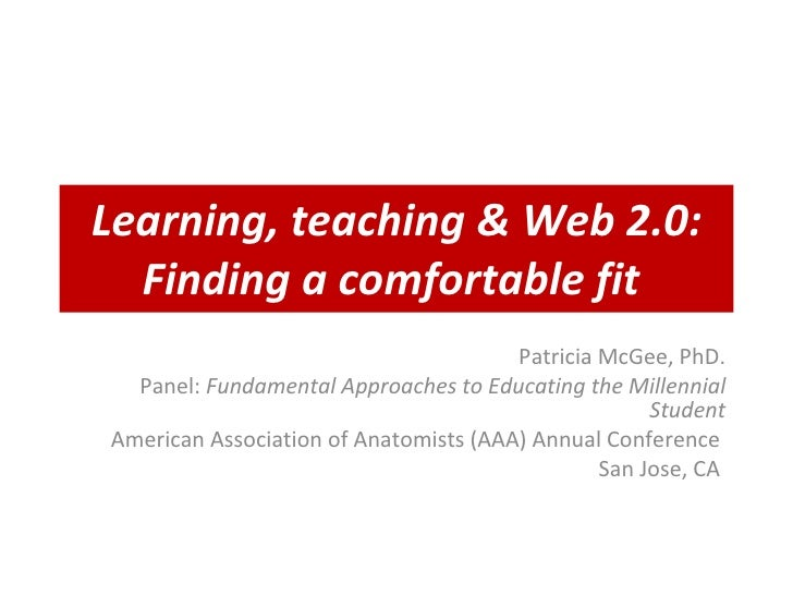 Learning, teaching & Web 2.0: Finding a comfortable fit   Patricia McGee, PhD. Panel:  Fundamental Approaches to Educating...