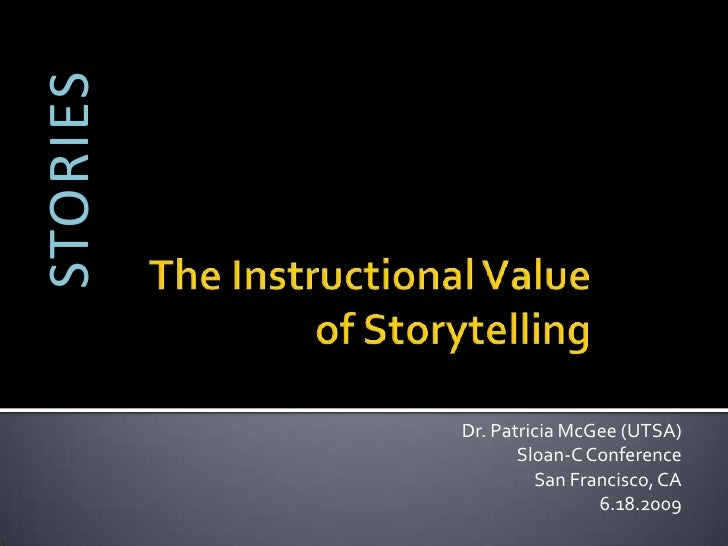 STORIES<br />The Instructional Value of Storytelling<br />Dr. Patricia McGee (UTSA)<br />Sloan-C Conference<br />San Franc...