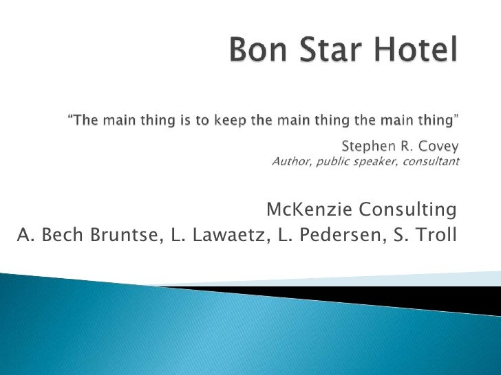 """Bon Star Hotel""""The main thing is to keep the main thing the main thing""""Stephen R. CoveyAuthor, public speaker, consultant<..."""