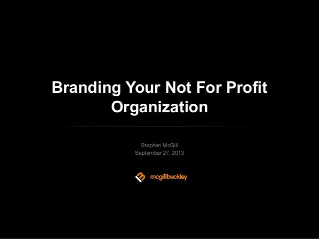Branding Your Not For Profit Organization Stephen McGill September 27, 2013