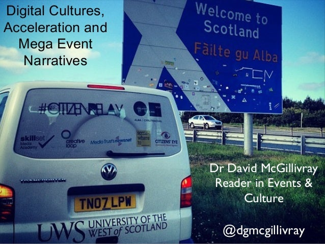 Digital Cultures,Acceleration and  Mega Event   Narratives                    Dr David McGillivray                     Rea...