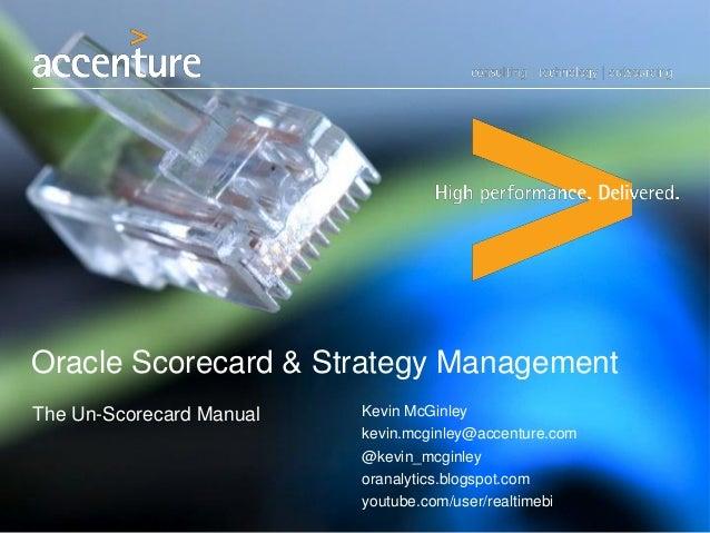 Oracle Scorecard & Strategy Management The Un-Scorecard Manual Kevin McGinley kevin.mcginley@accenture.com @kevin_mcginley...