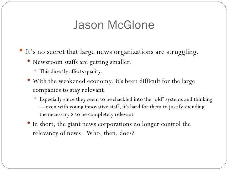 Jason McGlone <ul><li>It's no secret that large news organizations are struggling. </li></ul><ul><ul><li>Newsroom staffs a...
