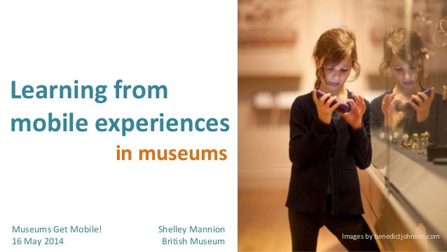 Learning from mobile experiences Museums Get Mobile! 16 May 2014 in museums Images by benedictjohnson.com Shelley Mannion ...