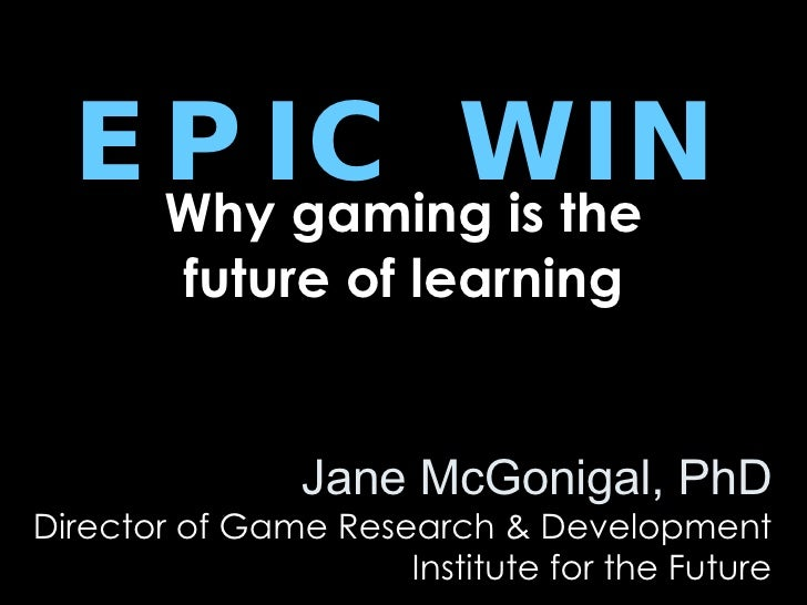 EPIC WIN Why gaming is the future of learning Jane McGonigal, PhD Director of Game Research & Development Institute for th...