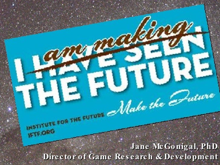 Jane McGonigal, PhD Director of Game Research & Development