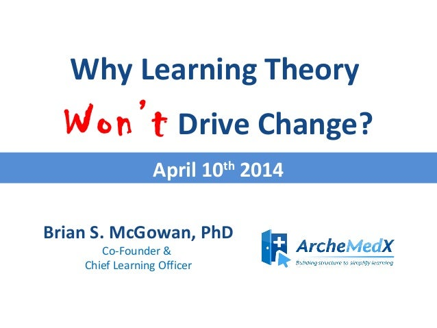 Brian S. McGowan, PhD Co-Founder & Chief Learning Officer Why Learning Theory Won't Drive Change? April 10th 2014