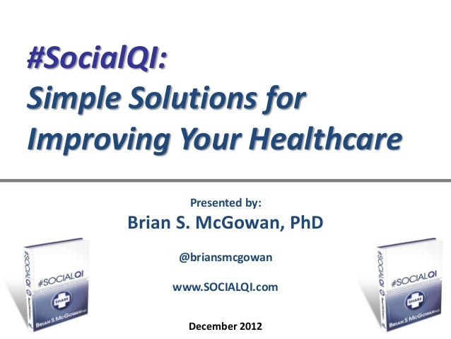 #SocialQI:Simple Solutions forImproving Your Healthcare            Presented by:      Brian S. McGowan, PhD           @bri...