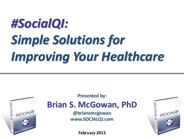 #SocialQI:Simple Solutions forImproving Your Healthcare            Presented by:     Brian S. McGowan, PhD           @bria...