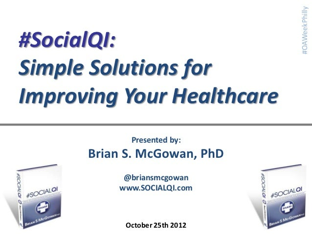 #OAWeekPhilly#SocialQI:Simple Solutions forImproving Your Healthcare            Presented by:      Brian S. McGowan, PhD  ...