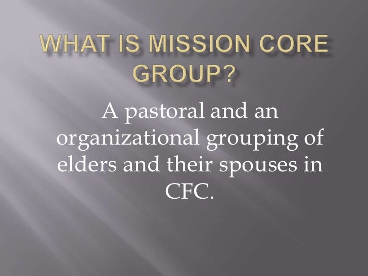 WHAT IS MISSION CORE GROUP? <br />A pastoral and an organizational grouping of elders and their spouses in CFC.<br />
