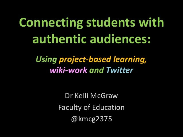 Connecting students withauthentic audiences:Dr Kelli McGrawFaculty of Education@kmcg2375Using project-based learning,wiki-...