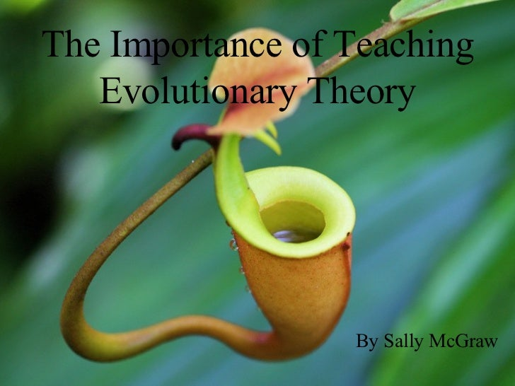 The Importance of Teaching Evolutionary Theory By Sally McGraw